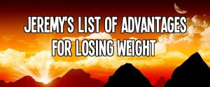 Jeremy's List of Advantages for Losing Weight